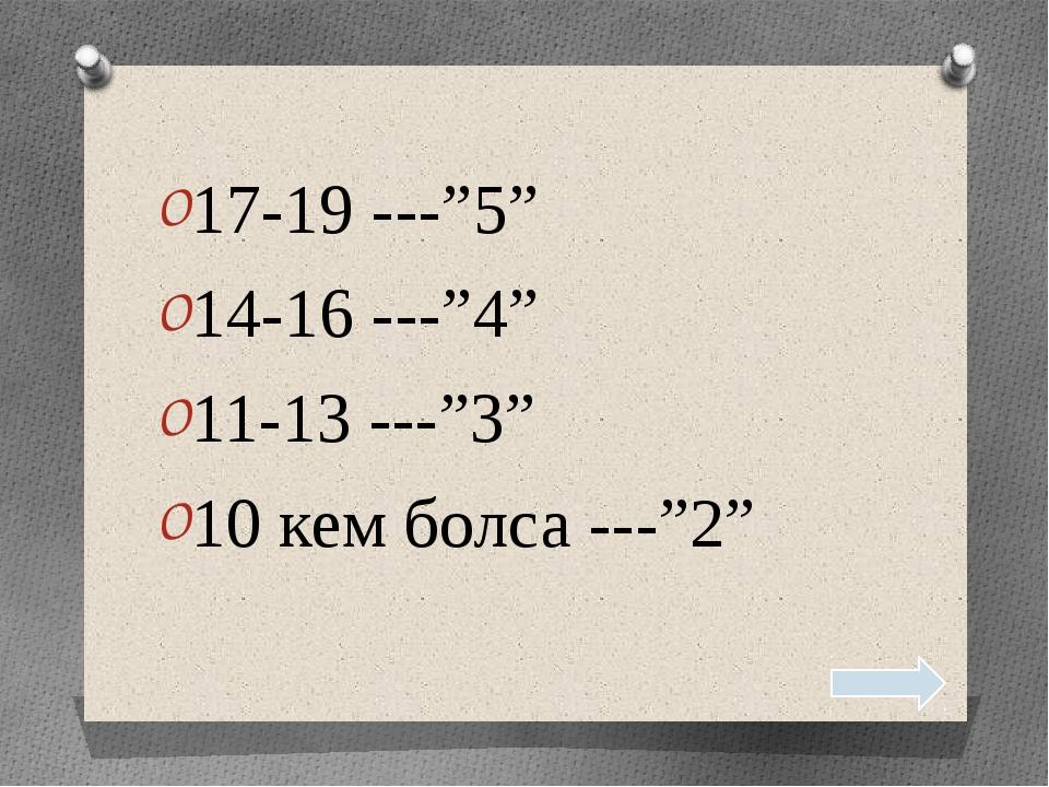 """17-19 ---""""5"""" 14-16 ---""""4"""" 11-13 ---""""3"""" 10 кем болса ---""""2"""""""