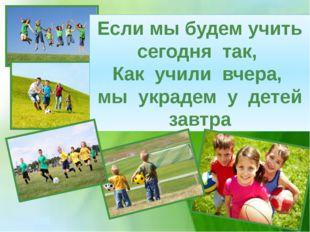 Если мы будем учить сегодня так, Как учили вчера, мы украдем у детей завтра