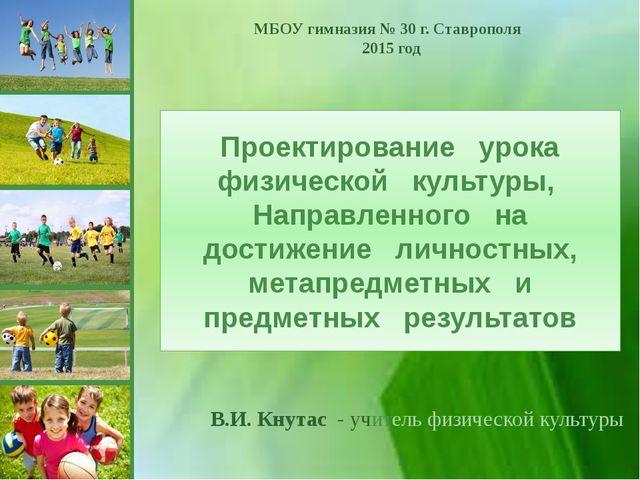 МБОУ гимназия № 30 г. Ставрополя 2015 год В.И. Кнутас - учитель физической ку...