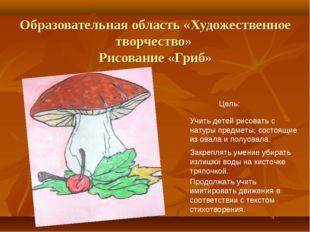 Образовательная область «Художественное творчество» Рисование «Гриб» Цель: Уч