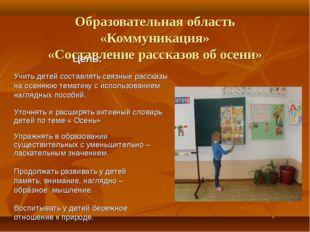 Образовательная область «Коммуникация» «Составление рассказов об осени» Цель: