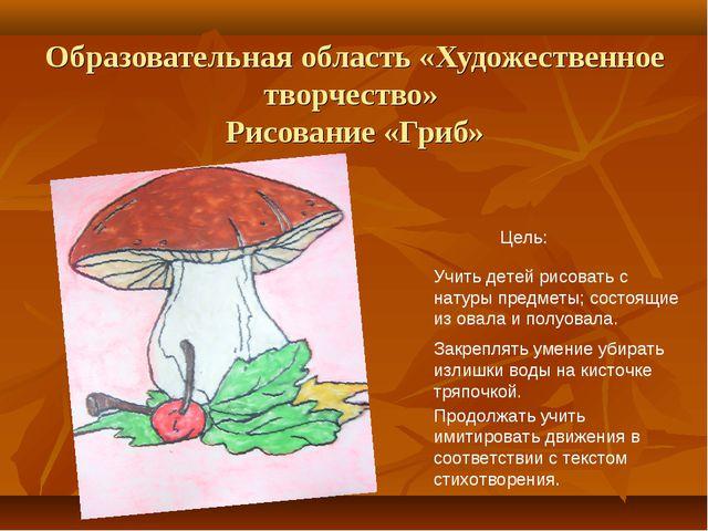 Образовательная область «Художественное творчество» Рисование «Гриб» Цель: Уч...