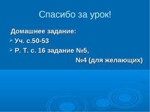 Спасибо за урок! Домашнее задание: Уч. с.50-53 Р. Т. с. 16 задание №5, №4 (дл
