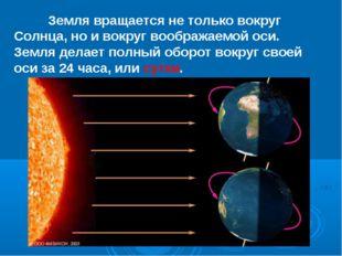 Земля вращается не только вокруг Солнца, но и вокруг воображаемой оси. Земля