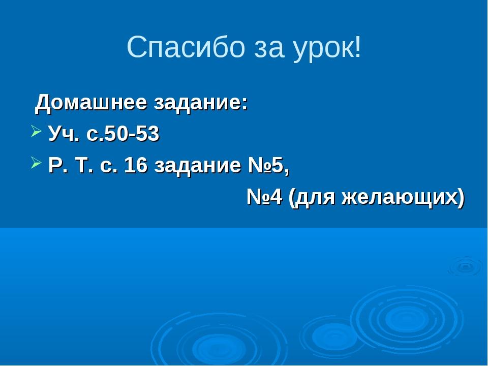 Спасибо за урок! Домашнее задание: Уч. с.50-53 Р. Т. с. 16 задание №5, №4 (дл...