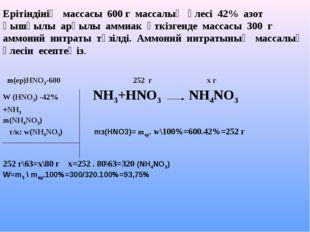 m(ер)НNO3-600 252 г х г W (HNO3) -42% NH3+HNO3 NH4NO3 +NH3 m(NH4NO3) т/к: w(