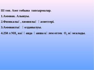 ІІІ топ. Азот тобына тапсырмалар. 1.Аммиак. Алынуы. 2.Физикалық, химиялық қас