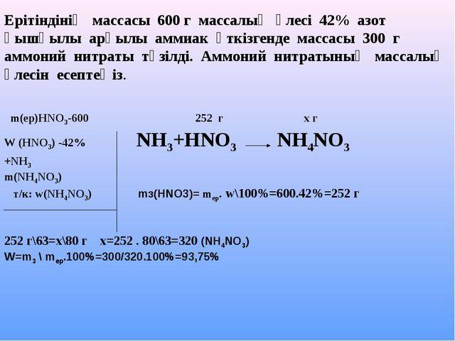 m(ер)НNO3-600 252 г х г W (HNO3) -42% NH3+HNO3 NH4NO3 +NH3 m(NH4NO3) т/к: w(...