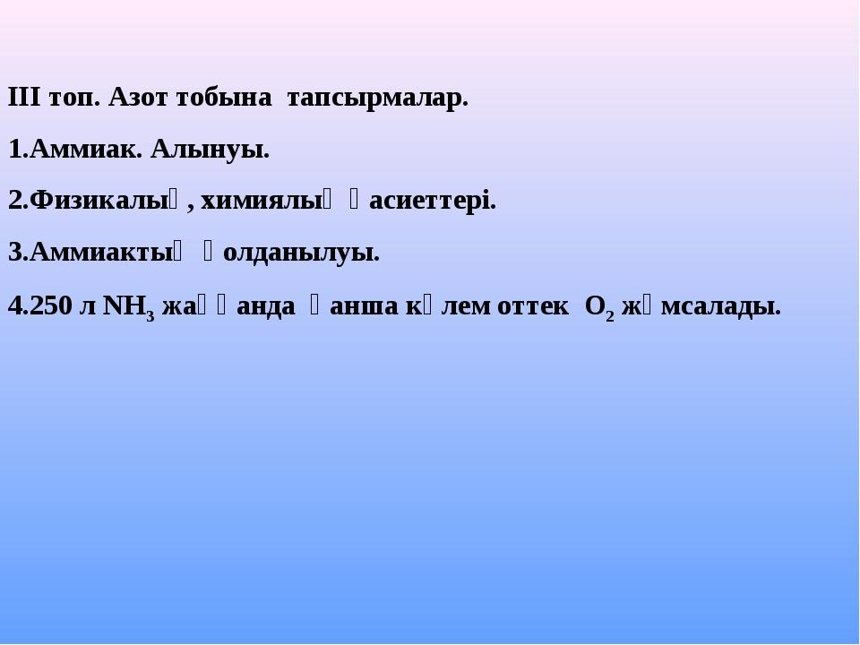 ІІІ топ. Азот тобына тапсырмалар. 1.Аммиак. Алынуы. 2.Физикалық, химиялық қас...