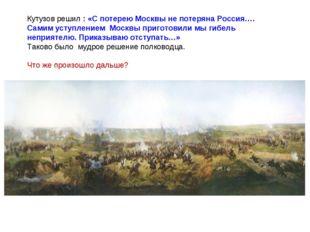 Кутузов решил : «С потерею Москвы не потеряна Россия…. Самим уступлением Моск