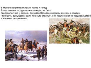 В Москве неприятеля ждали холод и голод. В опустевшем городе пылали пожары, н
