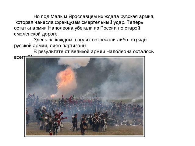 Но под Малым Ярославцем их ждала русская армия, которая нанесла французам см...