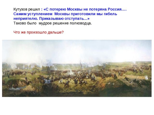 Кутузов решил : «С потерею Москвы не потеряна Россия…. Самим уступлением Моск...