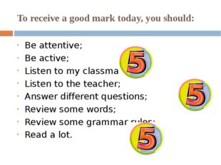 To receive a good mark today, you should: Be attentive; Be active; Listen to