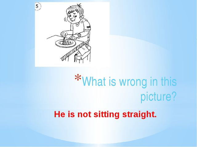 What is wrong in this picture? He is not sitting straight.