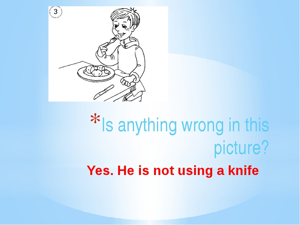 Is anything wrong in this picture? Yes. He is not using a knife