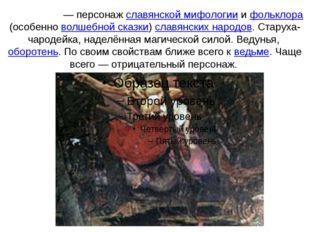 Ба́ба-яга́— персонаж славянской мифологии и фольклора (особенно волшебной ск