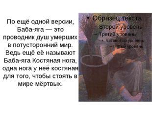 По ещё одной версии, Баба-яга— это проводник душ умерших в потусторонний мир