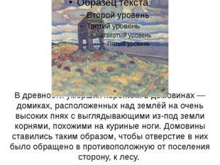 В древности умерших хоронили в домовинах— домиках, расположенных над землёй