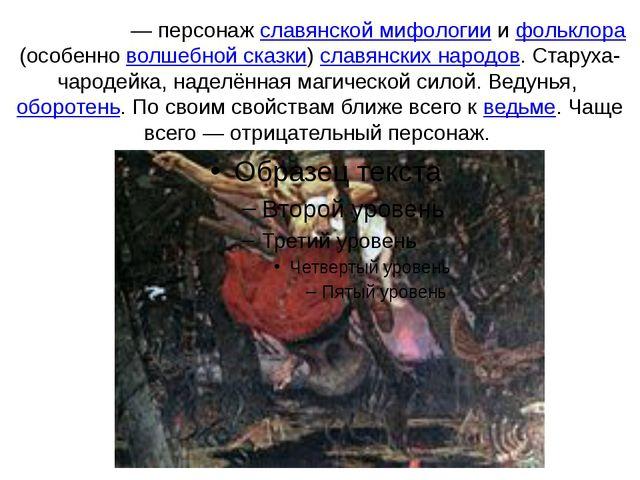 Ба́ба-яга́— персонаж славянской мифологии и фольклора (особенно волшебной ск...