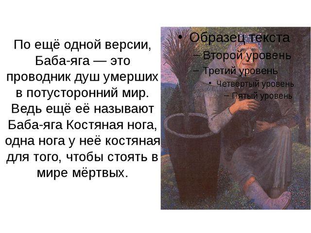 По ещё одной версии, Баба-яга— это проводник душ умерших в потусторонний мир...