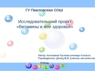 ГУ Павловская СОШ Исследовательский проект «Витамины и мое здоровье» Автор: