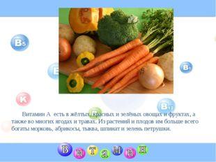 Витамин А есть в жёлтых, красных и зелёных овощах и фруктах, а также во мног