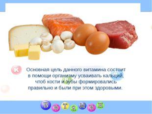 Основная цель данного витамина состоит в помощи организму усваивать кальций,