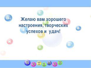 Желаю вам хорошего настроения, творческих успехов и удач!