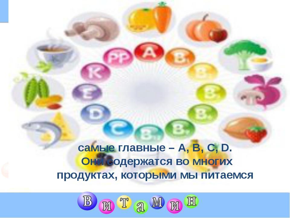 самые главные – А, В, С, D. Они содержатся во многих продуктах, которыми мы...