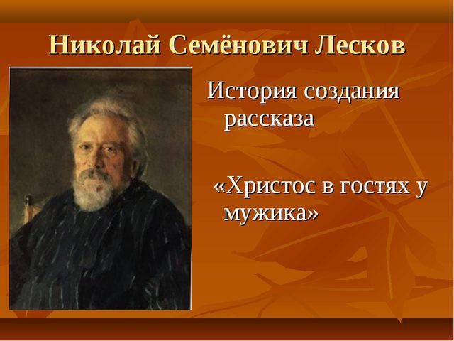 Николай Семёнович Лесков История создания рассказа «Христос в гостях у мужика»
