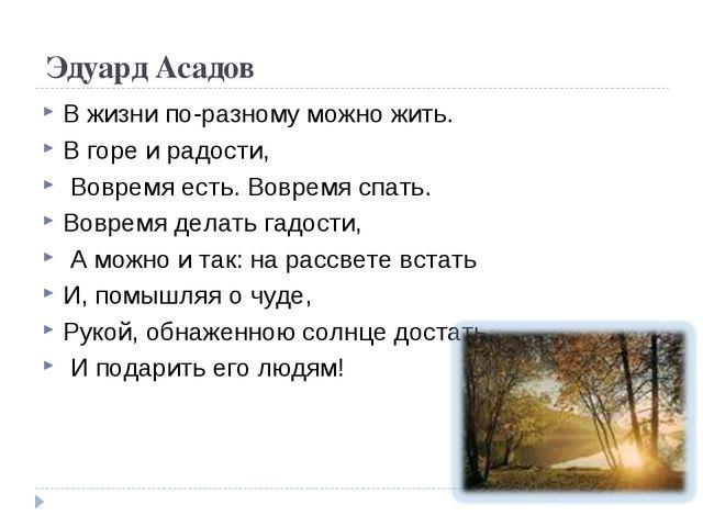 Эдуард Асадов В жизни по-разному можно жить. В горе и радости, Вовремя есть....