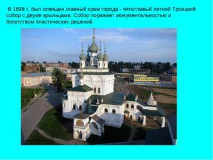 В 1698 г. был освящен главный храм города - пятиглавый летний Троицкий собор