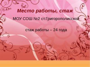 Место работы, стаж МОУ СОШ №2 ст.Григорополисской стаж работы – 24 года