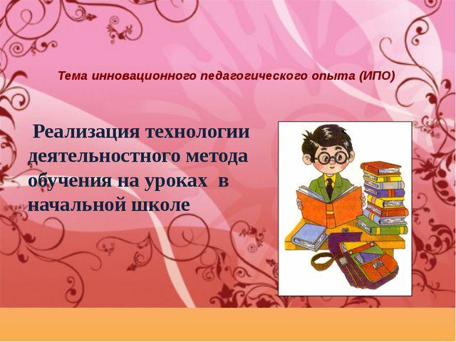 Тема инновационного педагогического опыта (ИПО) Реализация технологии деятель...