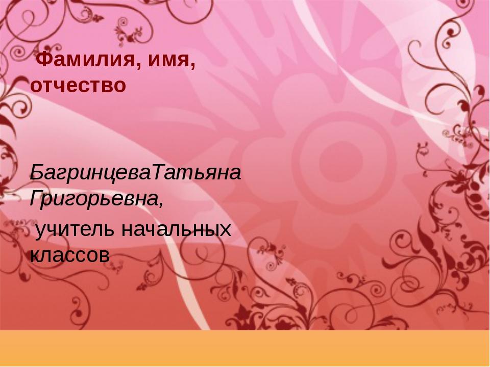 Фамилия, имя, отчество БагринцеваТатьяна Григорьевна, учитель начальных клас...