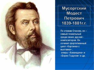 По словам Стасова, он – самый гениальный среди своих друзей - композиторов. О