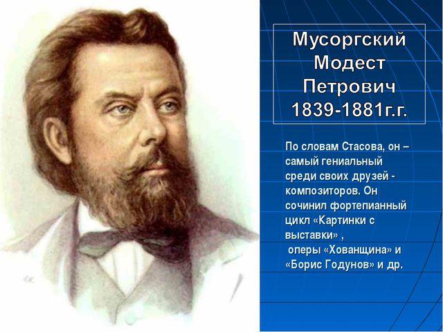 По словам Стасова, он – самый гениальный среди своих друзей - композиторов. О...