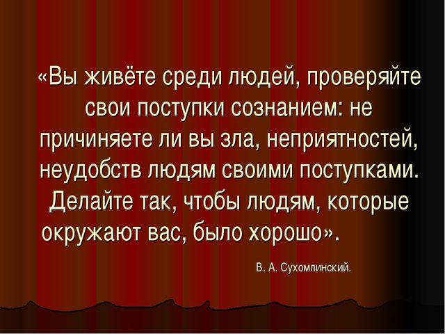 «Вы живёте среди людей, проверяйте свои поступки сознанием: не причиняете ли...