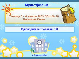 Ученица 3 – А класса, МОУ СОШ № 10 Бирюкова Юлия г.Борисоглебск Мультфильм Ру