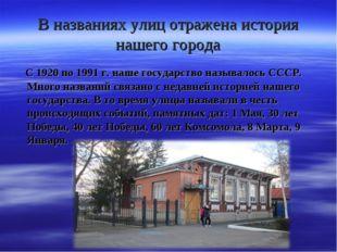 В названиях улиц отражена история нашего города С 1920 по 1991 г. наше госуда