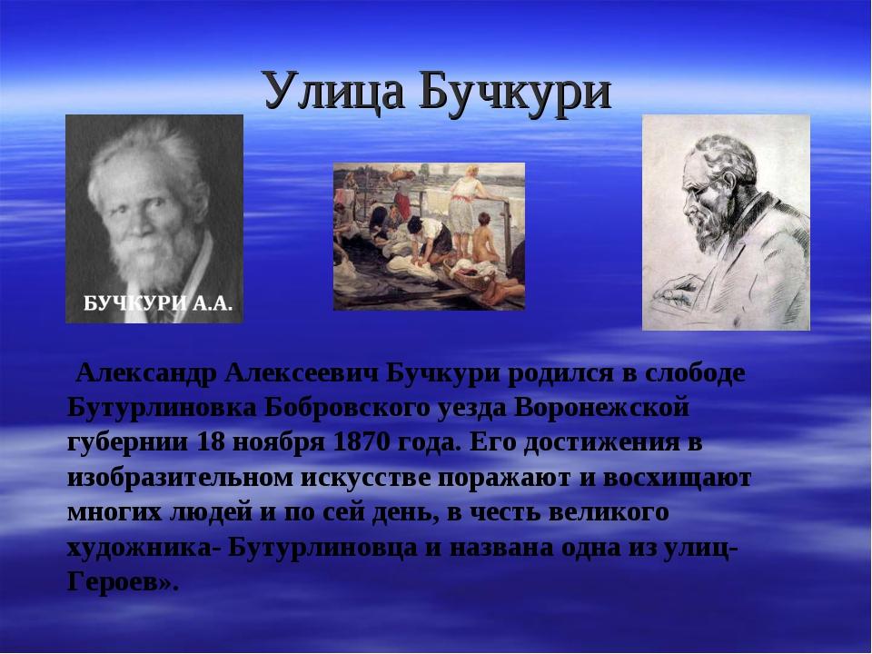 Улица Бучкури Александр Алексеевич Бучкури родился в слободе Бутурлиновка Боб...