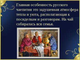 Главная особенность русского чаепития это задушевная атмосфера тепла и уюта,