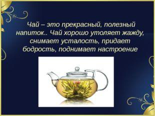 Чай – это прекрасный, полезный напиток.. Чай хорошо утоляет жажду, снимает у