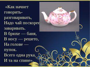 «Как начнет говорить-разговаривать, Надо чай поскорее заваривать. В брюхе —