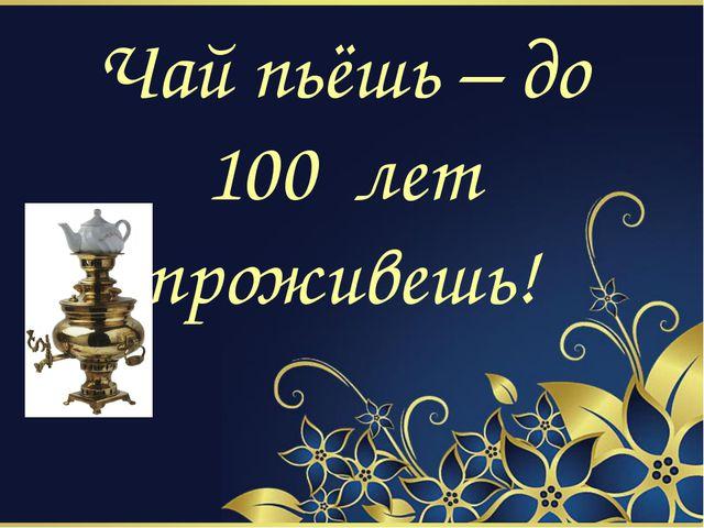 Чай пьёшь – до 100 лет проживешь!