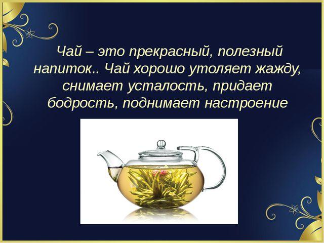 Чай – это прекрасный, полезный напиток.. Чай хорошо утоляет жажду, снимает у...