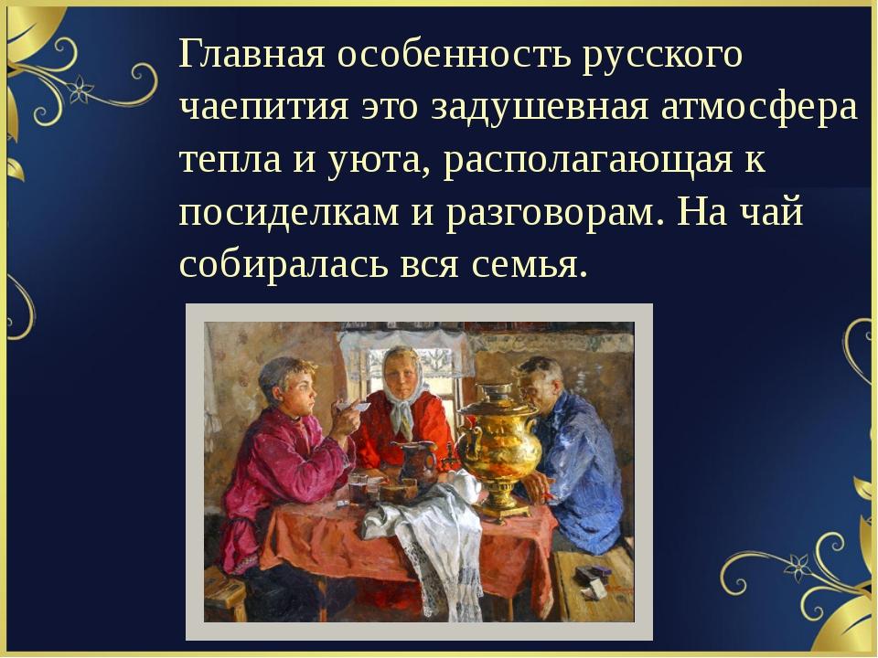 Главная особенность русского чаепития это задушевная атмосфера тепла и уюта,...