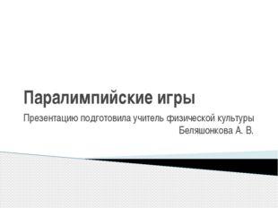 Паралимпийские игры Презентацию подготовила учитель физической культуры Беляш