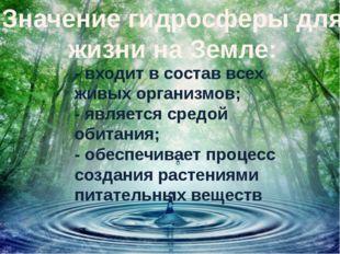 Значение гидросферы для жизни на Земле: - входит в состав всех живых организм